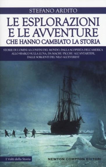 Le esplorazioni e le avventure che hanno cambiato la storia - Stefano Ardito |