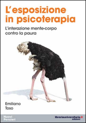 L'esposizione in psicoterapia. L'interazione mente-corpo contro la paura - Emiliano Toso   Rochesterscifianimecon.com