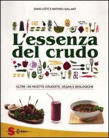 L'essenza del crudo. Oltre 180 ricette crudiste, vegan e biologiche - David Cotè |