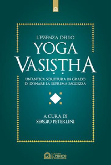 L'essenza dello yoga vasistha. Un'antica scrittura in grado di donare la suprema saggezza - S. Peterlini |