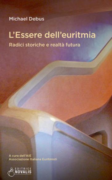 L'essere dell'euritmia. Radici storiche e realtà futura - Michael Debus |
