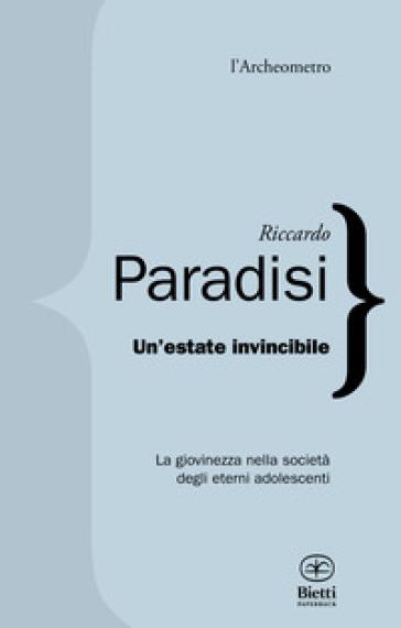 Un'estate invincibile. La giovinezza nella società degli eterni adolescenti - Riccardo Paradisi |