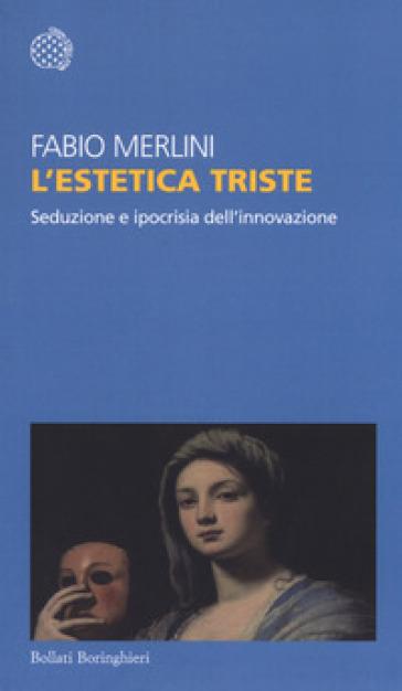 L'estetica triste. Seduzione e ipocrisia dell'innovazione - Fabio Merlini   Thecosgala.com