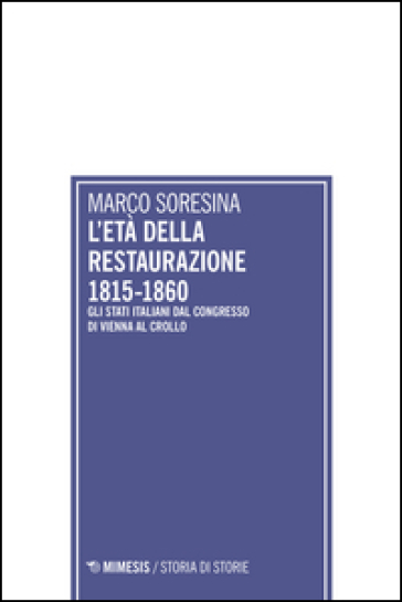 L'età della Restaurazione 1815-1860. Gli stati italiani dal Congresso di Vienna al crollo - Marco Soresina  