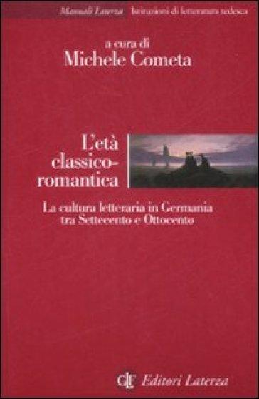 L'età classico-romantica. La cultura letteraria in Germania tra Settecento e Ottocento - Michele Cometa pdf epub