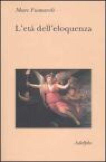 L'età dell'eloquenza. Retorica e «res literaria» dal Rinascimento alle soglie dell'epoca classica - Marc Fumaroli | Rochesterscifianimecon.com