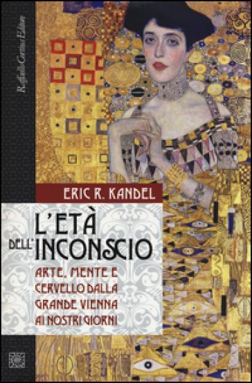 L'età dell'inconscio. Arte, mente e cervello dalla grande Vienna ai nostri giorni - Eric R. Kandel | Rochesterscifianimecon.com
