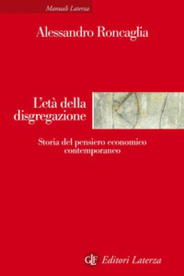 L'età della disgregazione. Storia del pensiero economico contemporaneo - Alessandro Roncaglia |