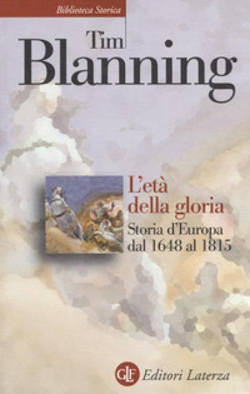 L'età della gloria. Storia d'Europa dal 1648 al 1815 - Tim Blanning | Rochesterscifianimecon.com