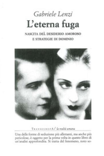 L'eterna fuga. Nascita del desiderio amoroso e strategie di dominio - Gabriele Lenzi |