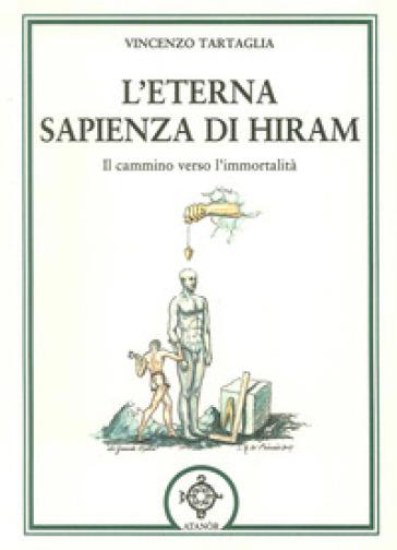 L'eterna sapienza di Hiram. Il cammino verso l'immortalità - Vincenzo Tartaglia  