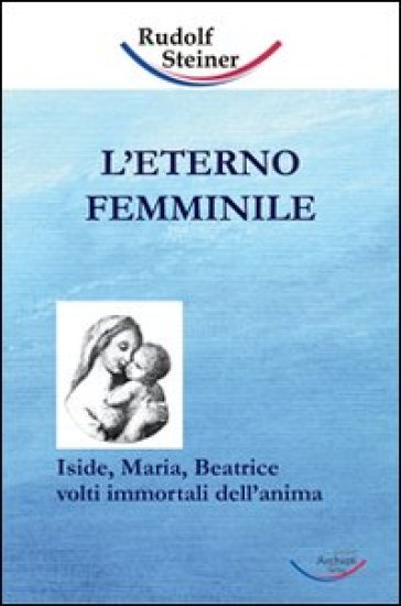 L'eterno femminile. Iside, Maria, Beatrice: volti immortali dell'anima umana