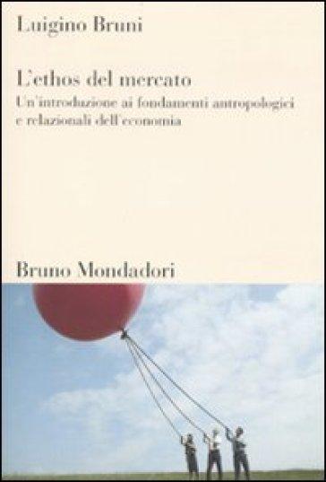 L'ethos del mercato. Un'introduzione ai fondamenti antropologici e relazionali dell'economia - Luigino Bruni |