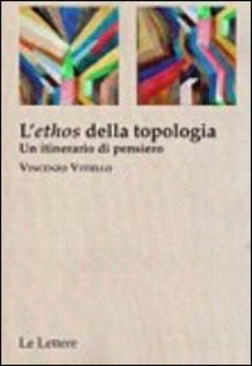 L'«ethos» della topologia. Un itinerario di pensiero - Vincenzo Vitiello |