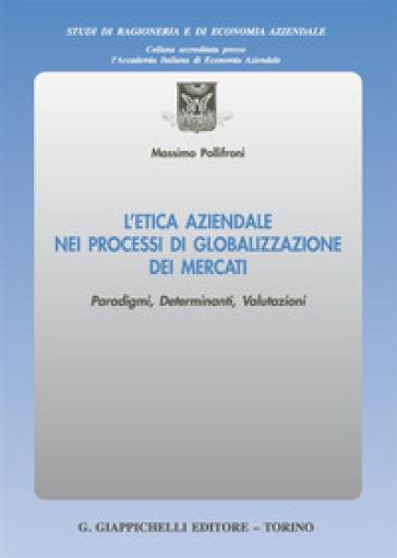 L'etica aziendale nei processi di globalizzazione dei mercati. Paradigmi, determinanti, valutazioni - Massimo Pollifroni | Thecosgala.com