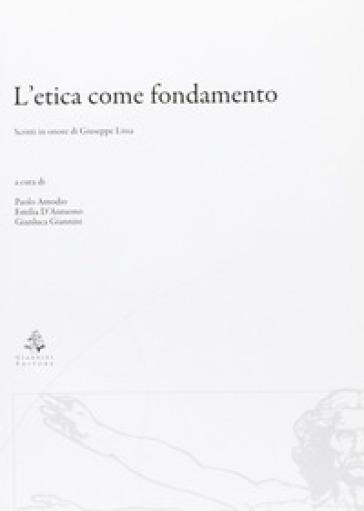L'etica come fondamento. Scritti in onore di Giuseppe Lissa - P. Amodio |