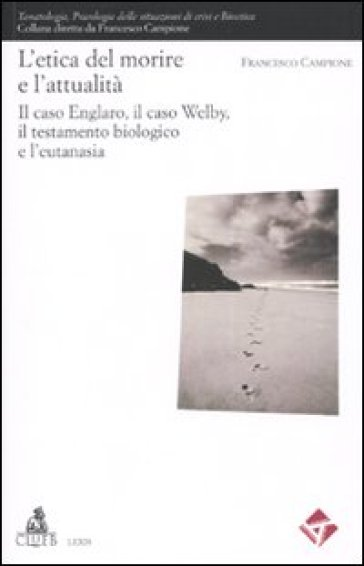 L'etica del morire e l'attuaità. Il caso Englaro, il caso Welby, il testamento biologico e l'eutanasia - Francesco Campione |