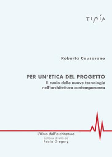 Per l'etica del progetto. Il ruolo delle nuove tecnologie nell'architettura contemporanea - Roberta Causarano | Rochesterscifianimecon.com
