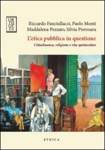 L'etica pubblica in questione. Cittadinanza, religione e vita spettacolare - R. Fanciullacci |