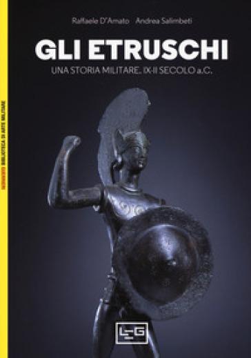 Gli etruschi. Una storia militare. IX-II secolo a. C. - Raffaele D'Amato |