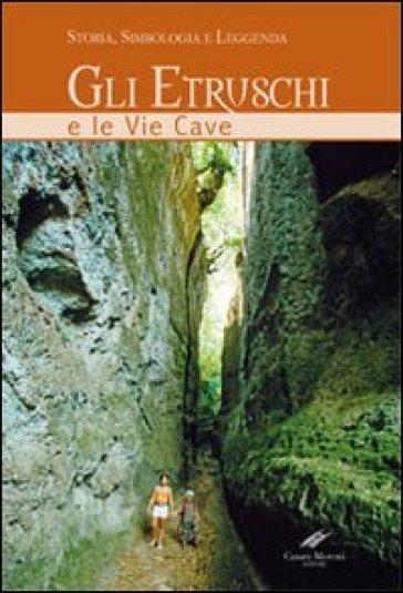Gli etruschi e le vie cave. Storia, simbologia e leggenda - Carlo Rosati |