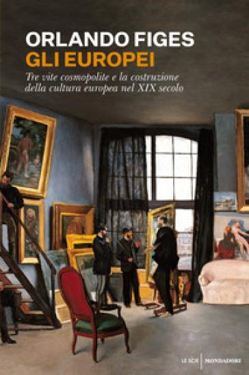 Gli europei. Tre vite cosmopolite e la costruzione della cultura europea nel XIX secolo - Orlando Figes | Jonathanterrington.com