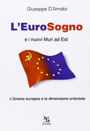 L'eurosogno e i nuovi muri ad est. L'Unione europea e la dimensione orientale - Giuseppe D'Amato  