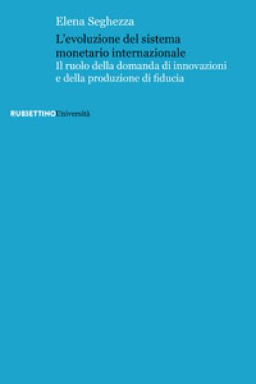 L'evoluzione del sistema monetario internazionale. Il ruolo della domanda di innovazioni e della produzione di fiducia - Elena Seghezza |