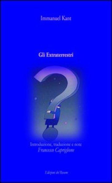 Gli extraterrestri. Introduzione, traduzione e note di Francesco Capriglione - Immanuel Kant  
