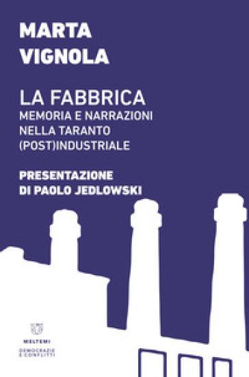 La fabbrica. Memoria e narrazioni nella Taranto (post)industriale - Marta Vignola |