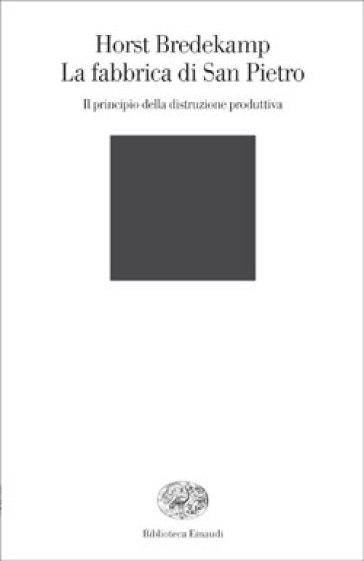 La fabbrica di San Pietro. Il principio della distruzione produttiva - Horst Bredekamp |