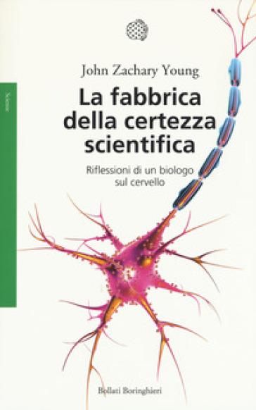 La fabbrica della certezza scientifica. Riflessioni di un biologo sul cervello - John Z. Young |