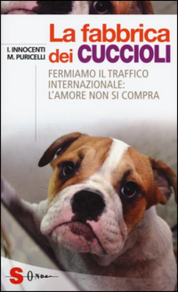 La fabbrica dei cuccioli. Fermiamo il traffico internazionale: l'amore non si compra - Ilaria Innocenti | Thecosgala.com