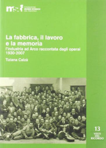 La fabbrica, il lavoro e la memoria: l'industria ad Arco raccontata dagli operai 1930-2007 - Tiziana Calzà |