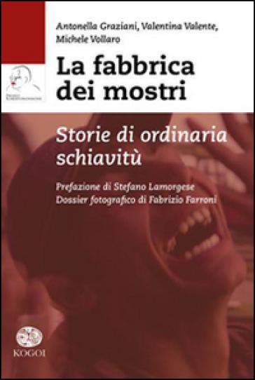 La fabbrica dei mostri. Storie di ordinaria schiavitù - Antonella Graziani | Rochesterscifianimecon.com