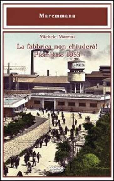 La fabbrica non chiuderà! Piombino 1953 - Michele Marrini | Rochesterscifianimecon.com