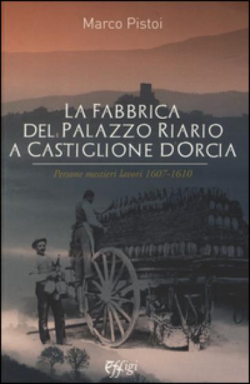 La fabbrica del palazzo Riario a Castiglione d'Orcia. Persone mestieri lavori 1607-1610 - Marco Pistoi   Rochesterscifianimecon.com