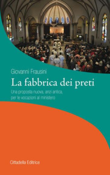 La fabbrica dei preti. Una proposta nuova, anzi antica, per le vocazioni al ministero - Giovanni Frausini |