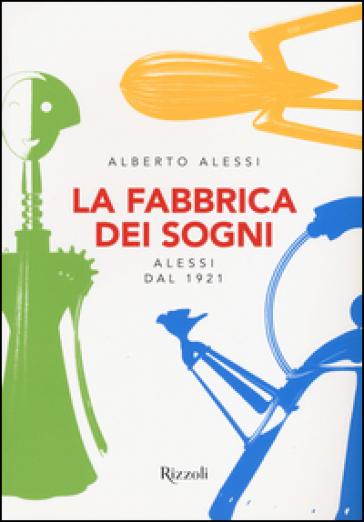 La fabbrica dei sogni. Alessi dal 1921 - Alberto Alessi |