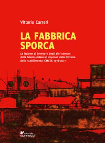 La fabbrica sporca. La lezione di Seveso e degli altri comuni della Brianza milanese inquinati dalla diossina dello stabilimento ICMESA 1976-2017 - Vittorio Carreri pdf epub