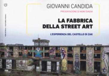 La fabbrica della street art. L'esperienza del Castello di Zak. Ediz. illustrata - Giovanni Candida | Rochesterscifianimecon.com