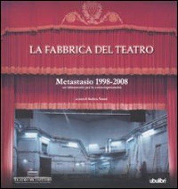 La fabbrica del teatro. Metastasio 1998-2008. Un laboratorio per la contemporaneità. Ediz. illustrata - A. Nanni   Thecosgala.com