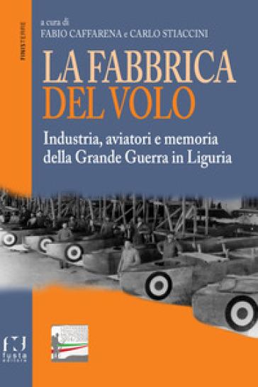La fabbrica del volo. Industria, aviatori e memoria della Grande Guerra in Liguria - F. Caffarena  