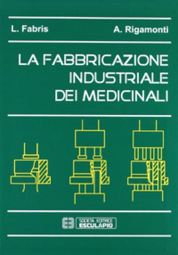 La fabbricazione industriale dei medicinali - Alessandro Rigamonti | Rochesterscifianimecon.com