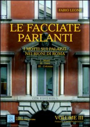 Le facciate parlanti. 3.I motti sui palazzi nei rioni di Roma - Fabio Leone | Rochesterscifianimecon.com