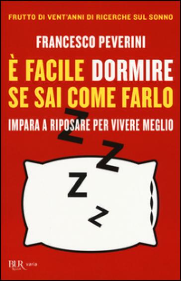 E facile dormire se sai come farlo. Impara a riposare per vivere meglio - Francesco Peverini |