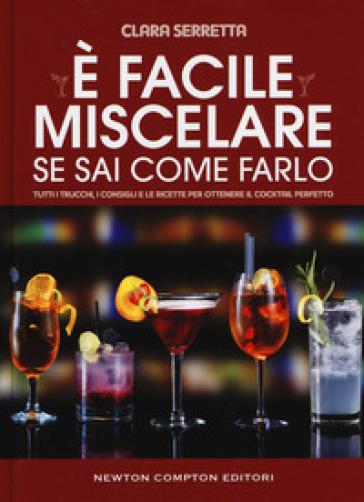 E facile miscelare se sai come farlo. Tutti i trucchi, i consigli e le ricette per ottenere il cocktail perfetto - Clara Serretta |