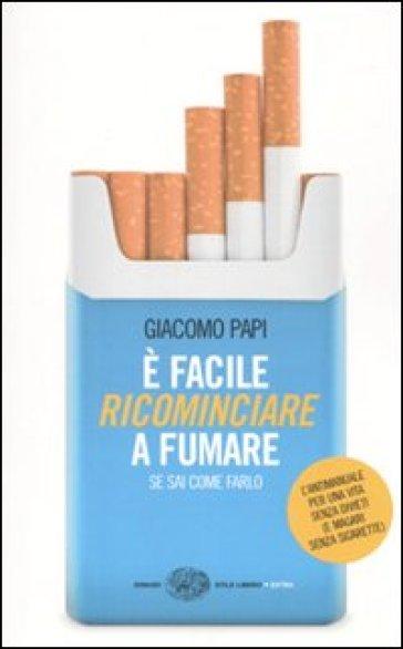 E' facile ricominciare a fumare. Se sai come farlo - Giacomo Papi | Rochesterscifianimecon.com