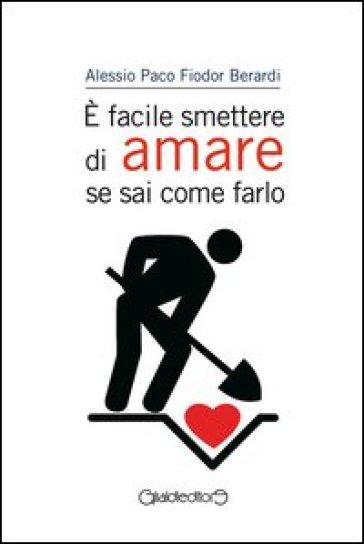 E facile smettere di amare se sai come farlo - Alessio Paco Fiodor Berardi   Rochesterscifianimecon.com