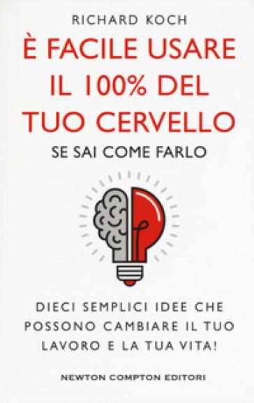 E facile usare il 100% del tuo cervello se sai come farlo. Dieci semplici idee che possono cambiare il tuo lavoro e la tua vita! - Richard Koch |